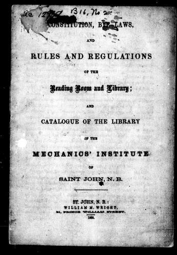 Constitution, bye-laws and rules and regulations of the reading room and library by Mechanics' Institute of Saint John (N.B.)
