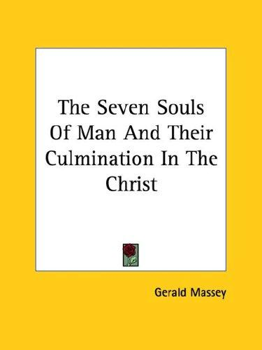The Seven Souls of Man and Their Culmination in the Christ by Gerald Massey