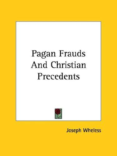 Pagan Frauds and Christian Precedents by Joseph Wheless