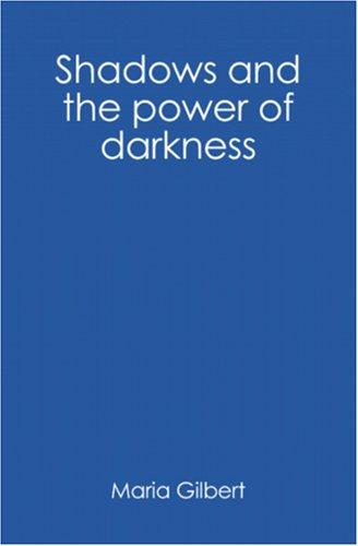 Shadows and the power of darkness by Maria Gilbert