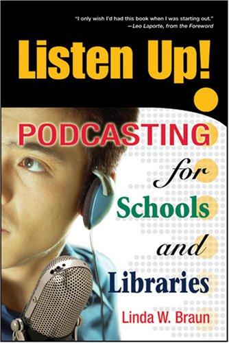 Listen Up! Podcasting for Schools and Libraries by Linda W. Braun