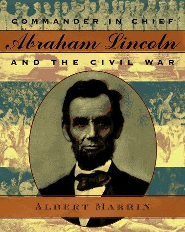 Commander in Chief Abraham Lincoln and the Civil War by Albert Marrin